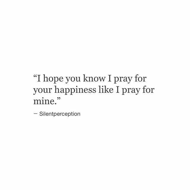 I Hope You Know I Pray For Your Happiness Like I Pray For Mine