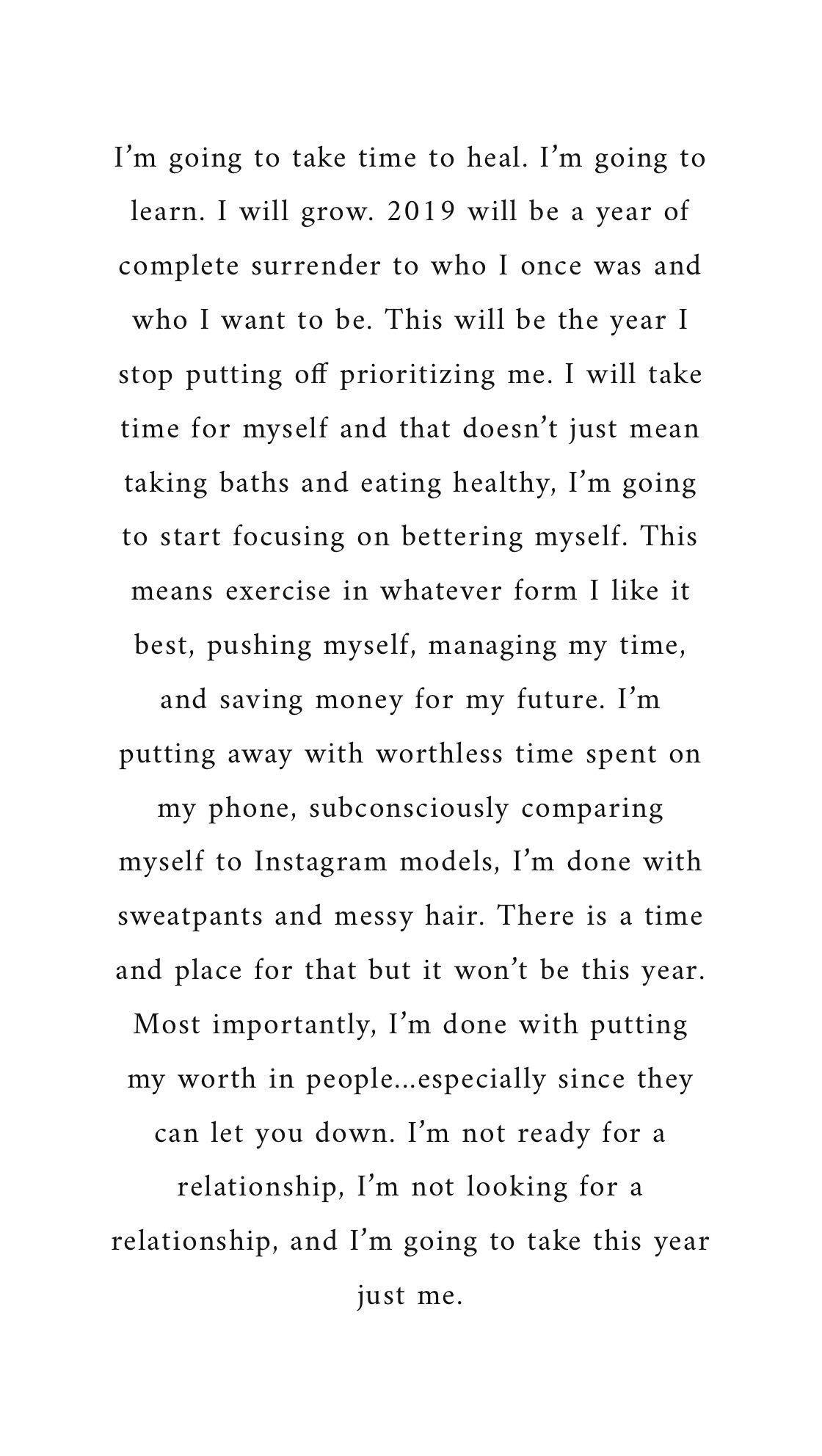 Voy a tomar tiempo para curarme. Voy a aprender. Voy a crecer 2019 será un año de rendición total a quien alguna vez fui y quién quiero ser. Este será el año que dejaré de postergarme. Tomaré tiempo para mí y eso no significa solo tomar baños y comer saludablemente, voy a comenzar a enfocarme en mejorar a mí mismo. Esto significa hacer ejercicio en la forma que más me guste, esforzarme, administrar mi tiempo y ahorrar dinero para mi futuro. Estoy ahorrando el tiempo inútil que pasé