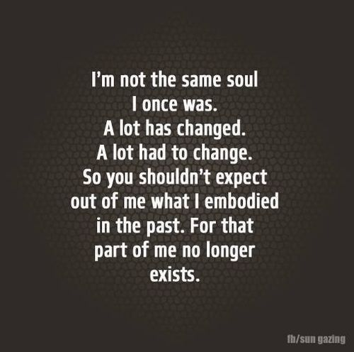 Quotes About Moving On A Lot Has Changed I Am Not The Same Soul I