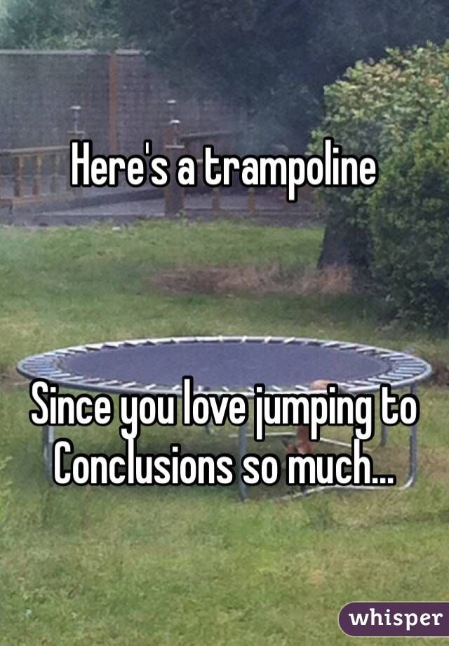 Here S A Trampoline Since You Love Jumping To Conclusions So Much Jumping To Conclusions Meme Whisper Confessions Haha Funny
