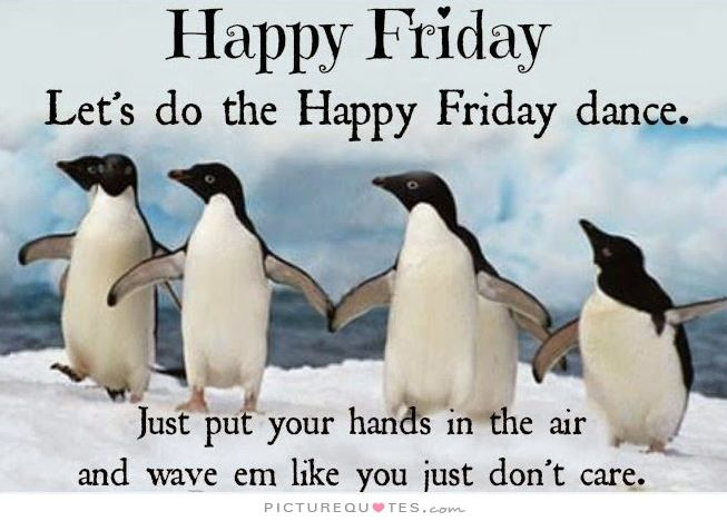 Happy Friday. Let's do the Happy Friday dance. Just put