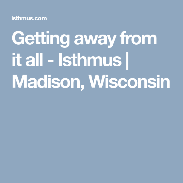 Getting away from it all - Isthmus | Madison, Wisconsin