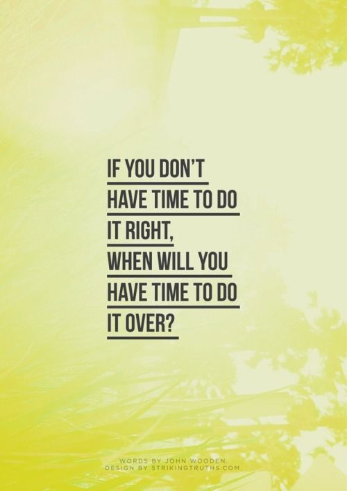 If you don't have time to do it right, When will you have time to do it over…