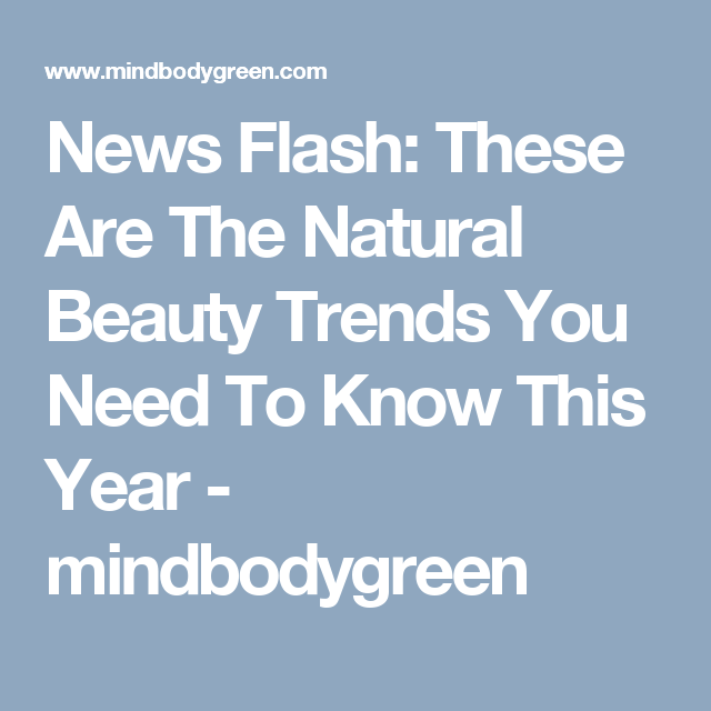 News Flash: These Are The Natural Beauty Trends You Need To Know This Year - mindbodygreen