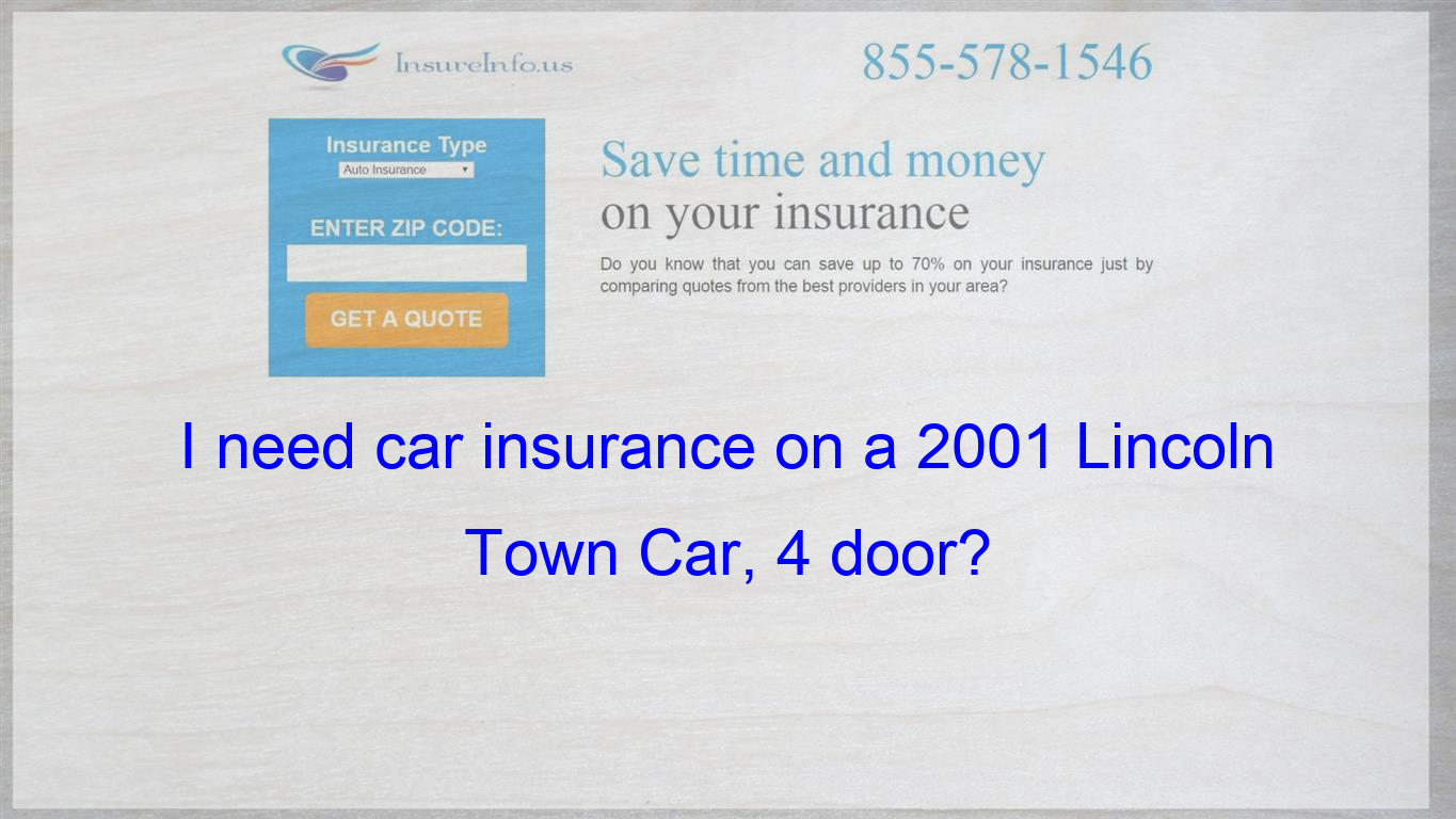 I Need Car Insurance On A 2001 Lincoln Town Car 4 Door Be