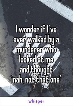 I wonder if I've  ever walked by a murderer who  looked at me  and thought  'nah, not that one'