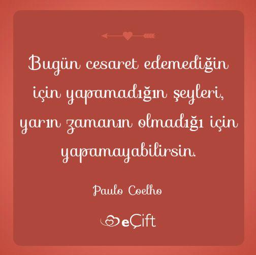 Bugün cesaret edemediğin için yapamadığın şeyleri,yarın zamanın olmadığı için yapamayabilirsin.Paulo Coelho