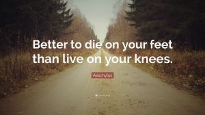 Aeschylus Quote Better To Die On Your Feet Than Live On Your
