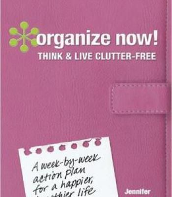 Organize Now Think And Live Clutter Free A WeekByWeek Action