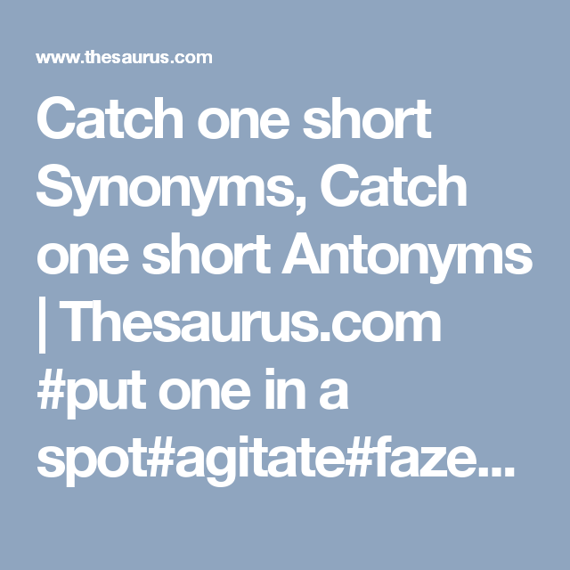 Catch One Short Synonyms Catch One Short Antonyms Thesaurus Com Put One In A Spot Agitate Faze Throw One In A Tizzy Synonym Antonyms Online Thesaurus