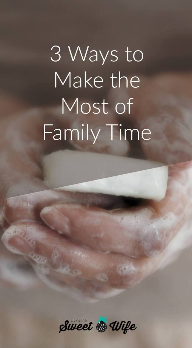 3 Ways To Make The Most Of Family Time Featuring The Best Bath Soap For The Whole Family Living The Sweet Wife Family Time Mom Time Management Family