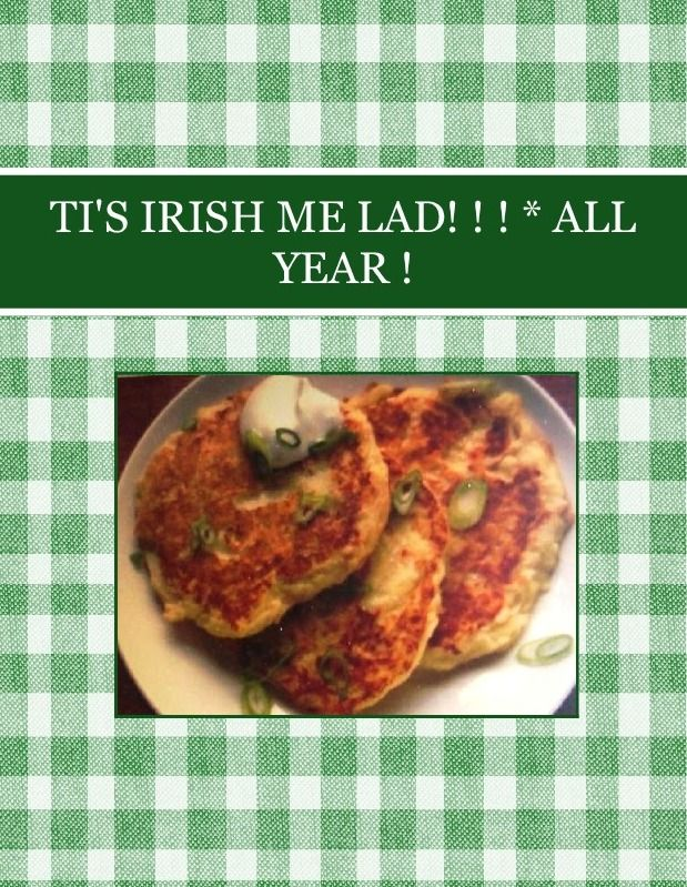 TIS IRISH  ME LAD!   ALL YEAR... ANYTIME ! Cover foto, is my BLUE RIBBON BOXTY RECIPE  10/17/15 Cook