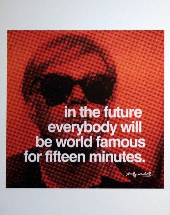 In the future everybody will be world famous for fifteen minutes.