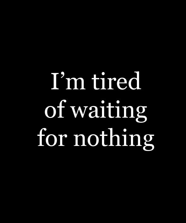 Tired Waiting For Nothing Quotes Quotes Best Quotes