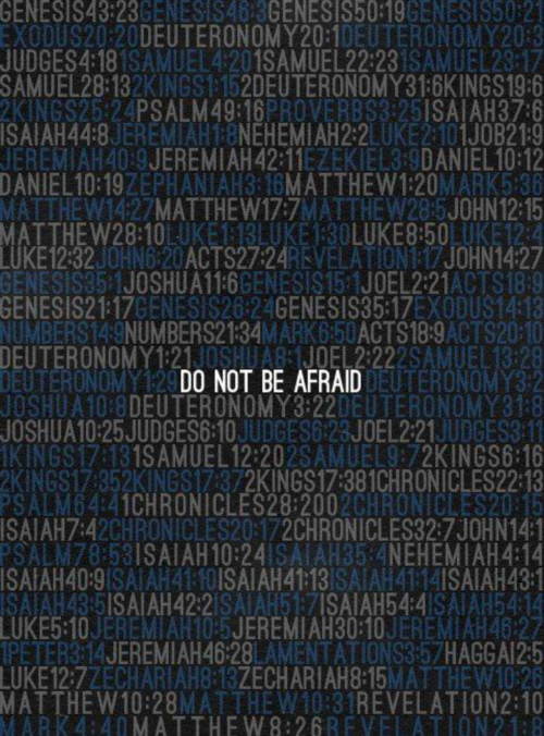 "God says ""do not be afraid"" or, ""fear not"" 365 times in the bible. He must be serious!"