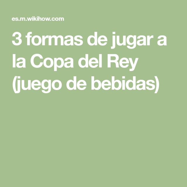 3 Formas De Jugar A La Copa Del Rey Juego De Bebidas Jugar Juegos Copa