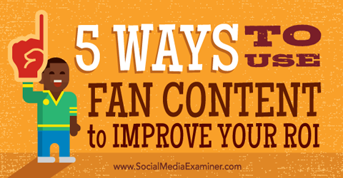 5 Ways to Use Fan Content to Improve Your ROI Social Media Examiner