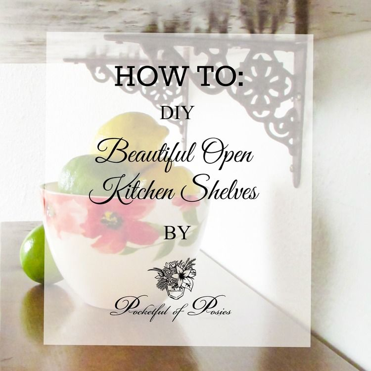How To: DIY Beautiful Open Kitchen Shelves — Pocketful of Posies
