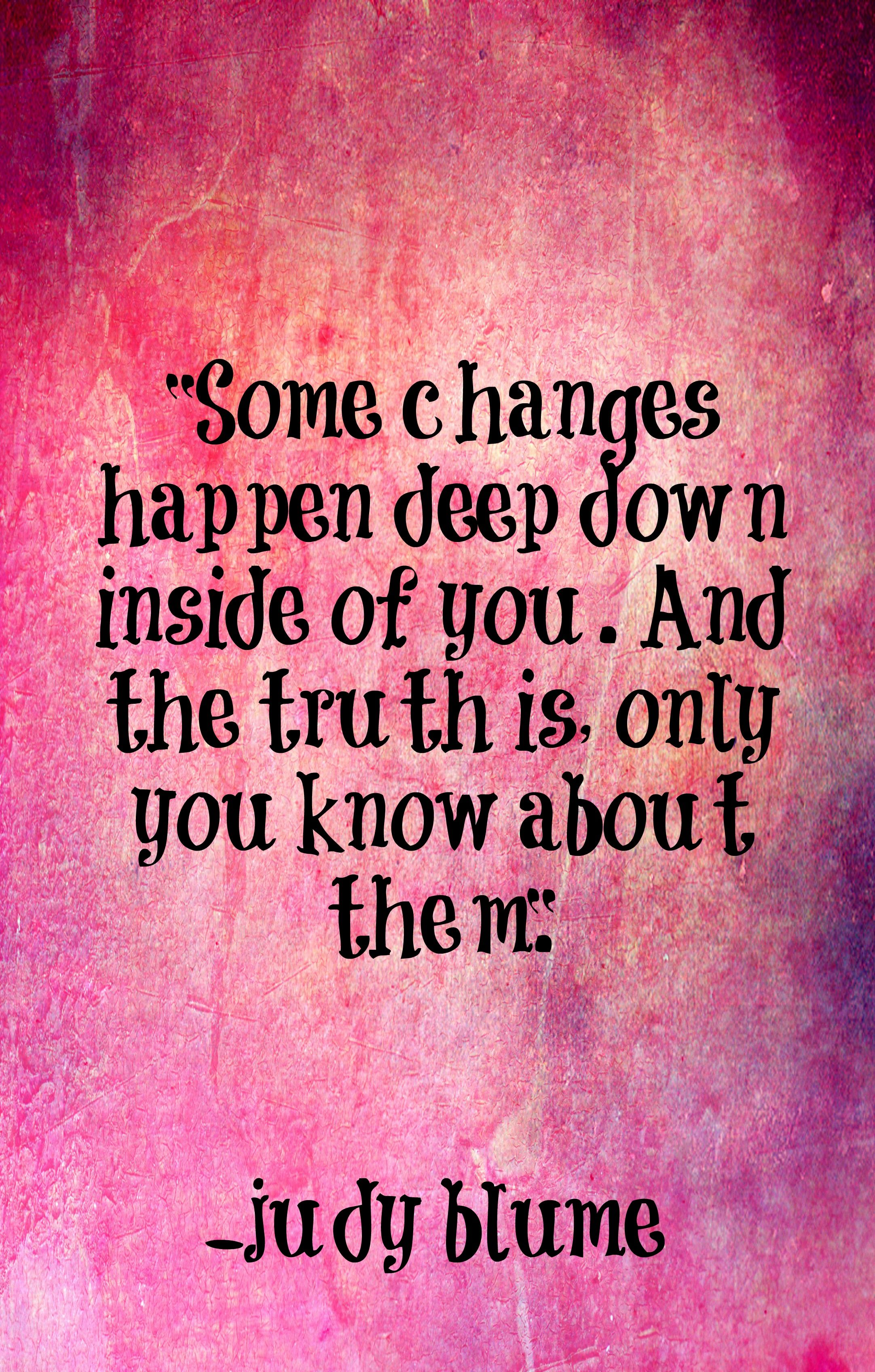 Some changes happen deep inside of you. And the truth is