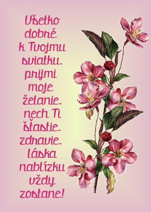 Všetko dobré k Tvojmu sviatku, prijmi moje želanie, nech Ti šťastie, zdravie, láska nablízku vždy zostane!