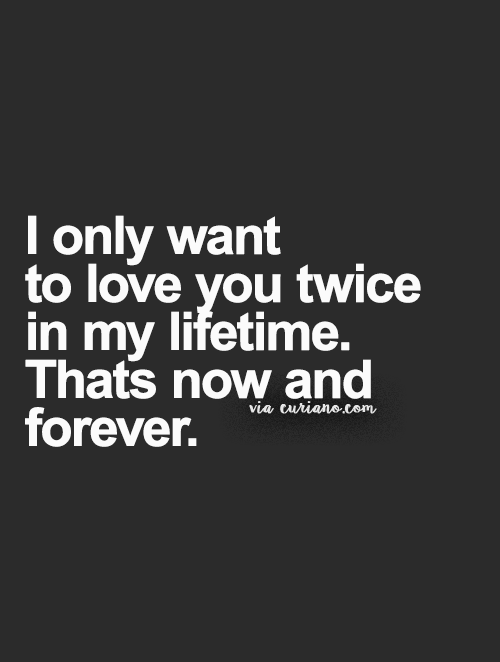 I Only Want To Love You Twice In My Lifetime. Thatu0027s Now And Forever.