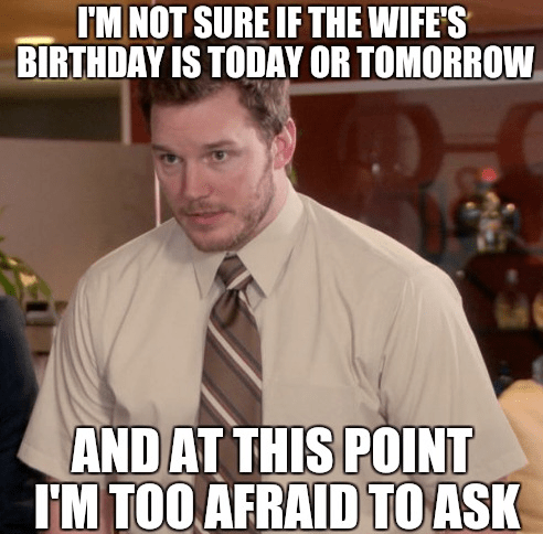 I Am Not Sure If The Wife S Birthday Is Today Or Tomorrow And At This Point I Am Too Afraid To Ask Funny Pictures Super Funny Top Memes