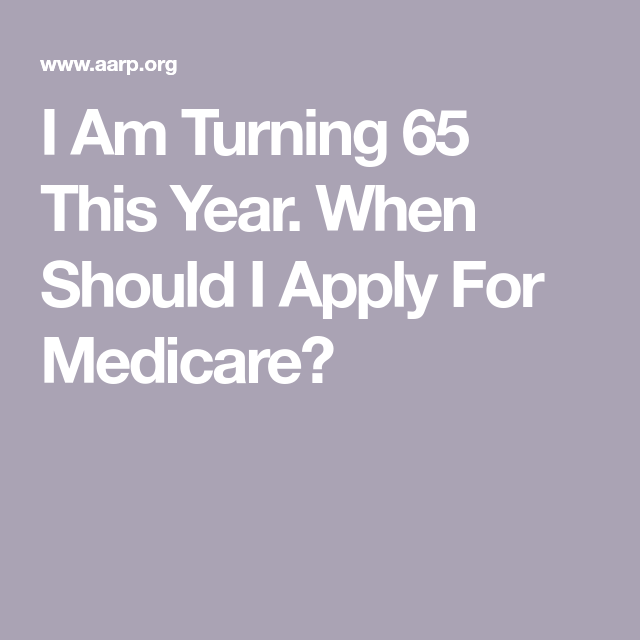 I Am Turning 65 This Year When Should I Apply For Medicare How