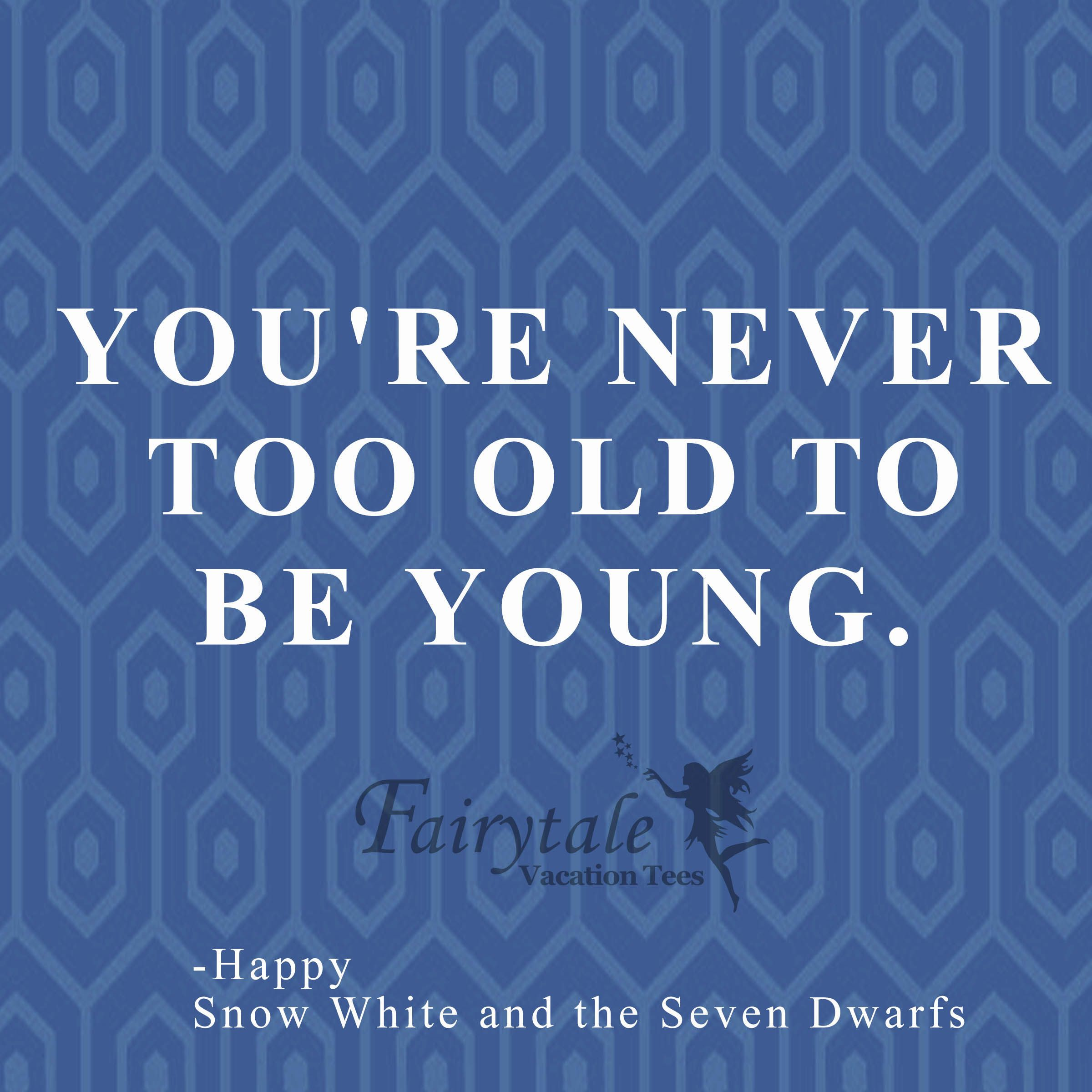 Youu0027re Never Too Old To Be Young Quote By Happy From Snow White In The  Seven Dwarves. Disney Movie Quotes.