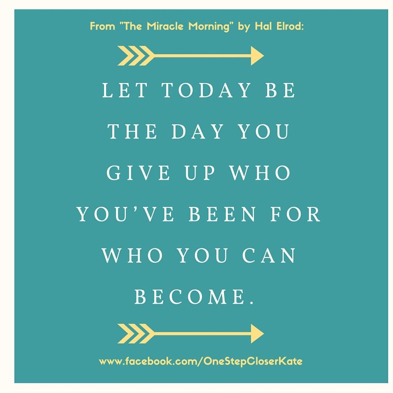 Let Today Be The Day You Give Up Who You've Been For Who