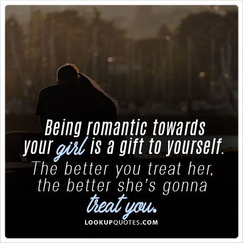 Being Romantic Towards Your Girl Is A Gift To Yourself. The Better Y.