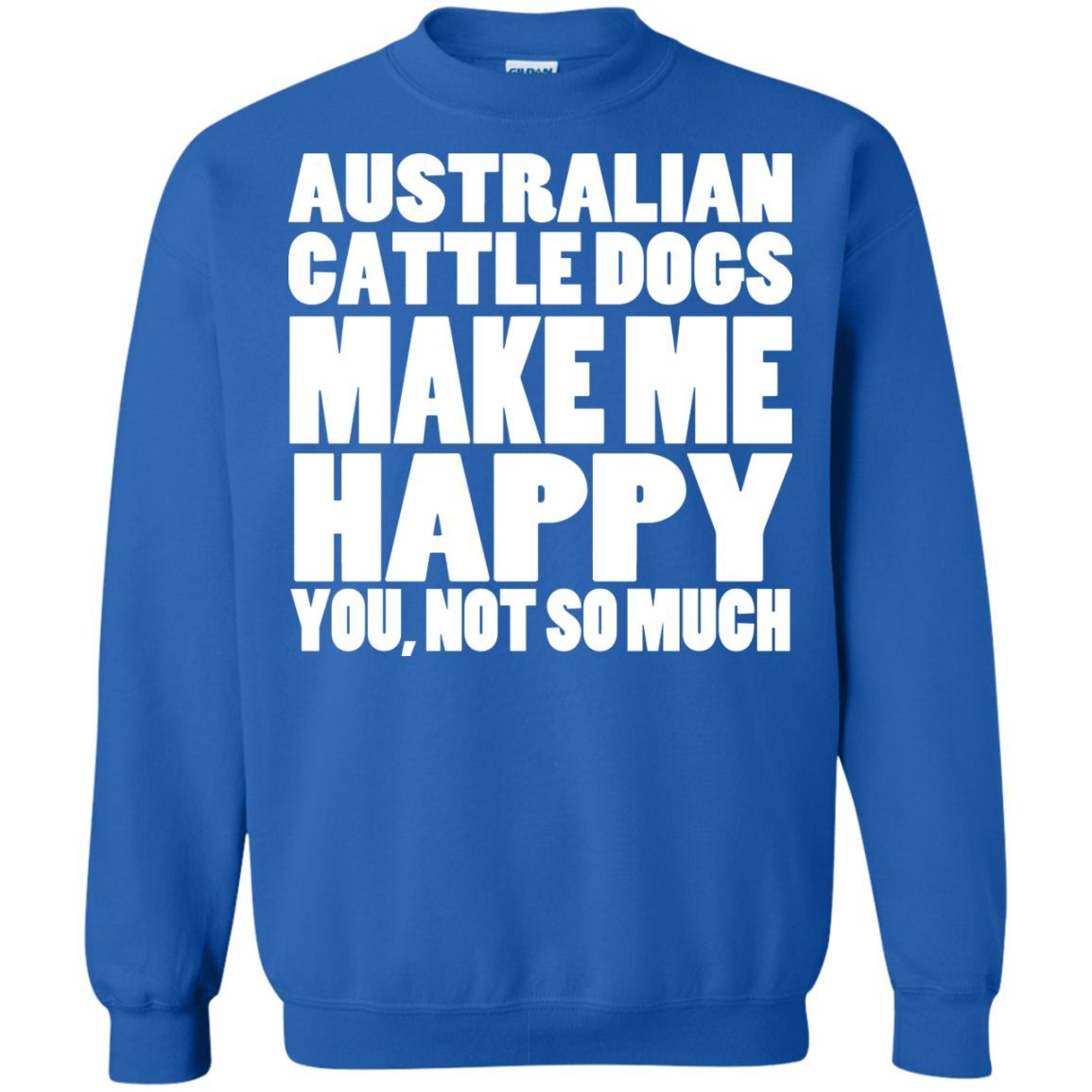 Australian Cattle Dogs Make Me Happy You Not So Much Sweatshirts