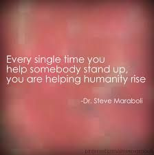 """""""Every single time you help somebody stand up you are helping humanity rise.""""  ― Steve Maraboli, Life, the Truth, and Being Free"""
