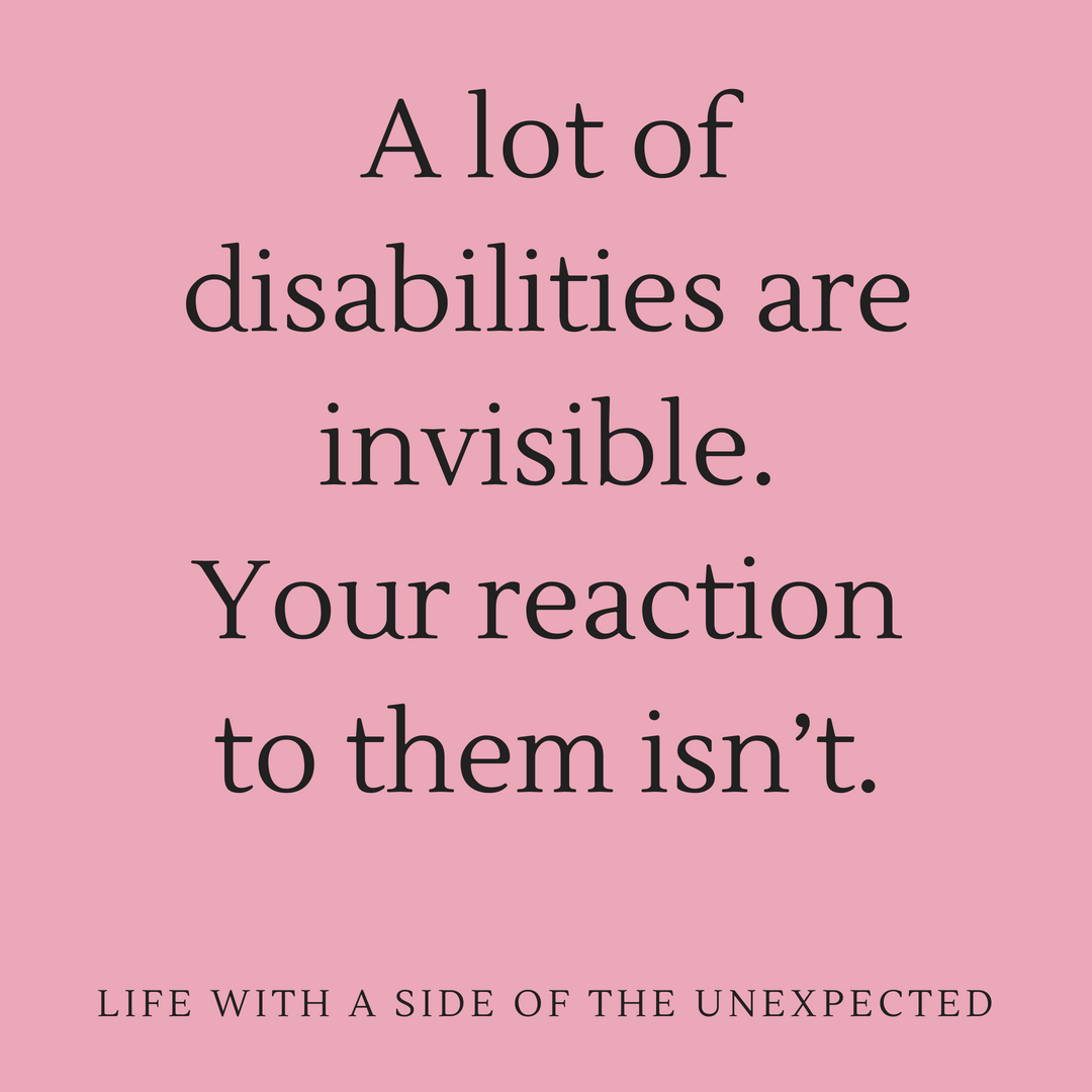 Invisible disabilities. A lot of disabilities are