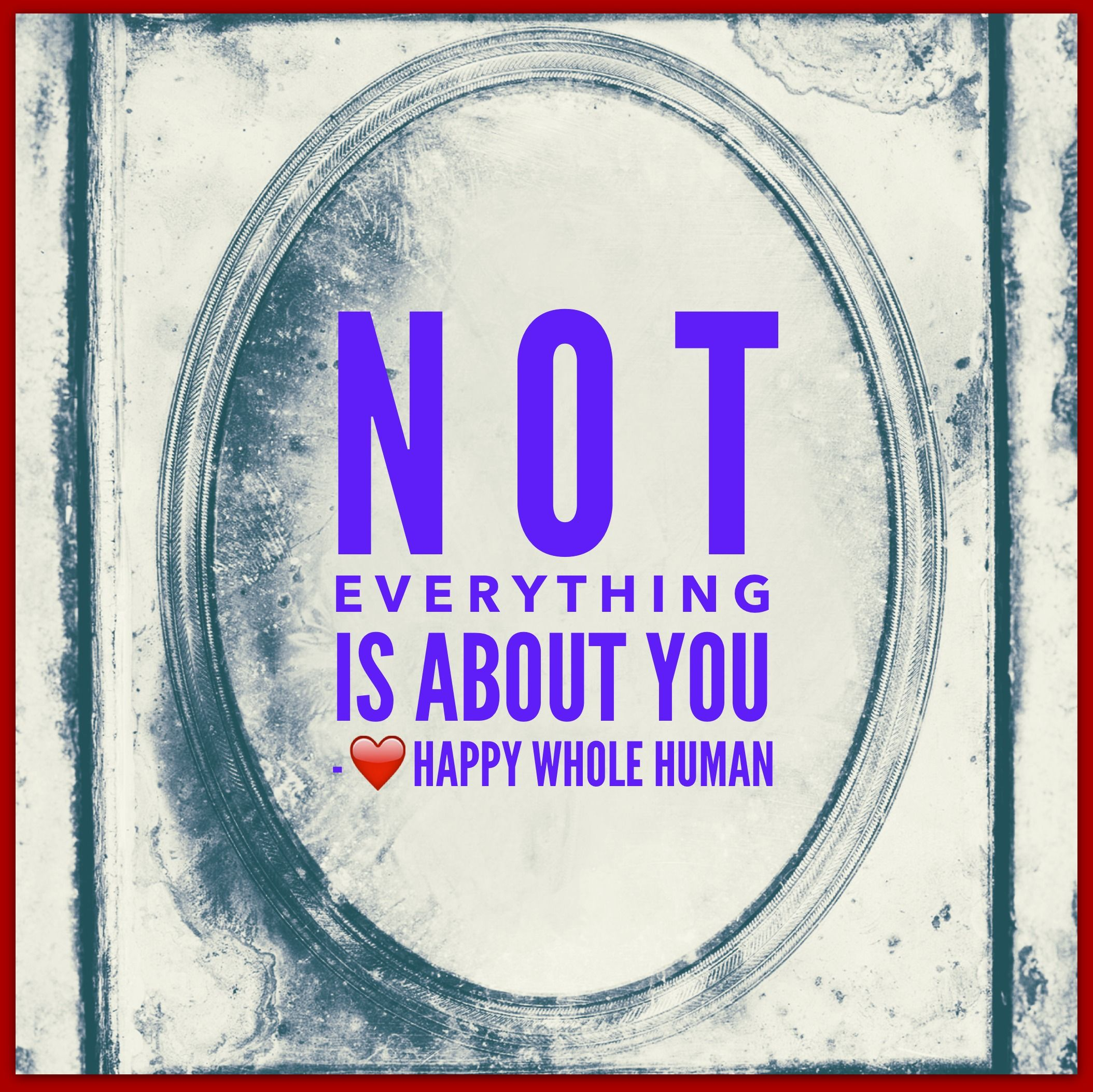 Not Everything is About You, Happy Whole Human Affirmation for Balanced Self Focus, Freedom from Self-absorption