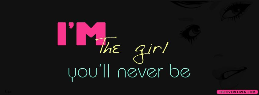Im The Girl Youll Never Be Facebook Cover Facebook Cover Photos Quotes Fb Cover Photos Quotes Cover Photo Quotes