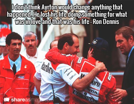 I don't think Ayrton would change anything that happened. He lost his life doing something for what was in love and that was his life - Ron Dennis
