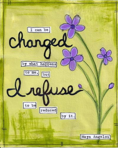 I can be changed... Maya Agelou