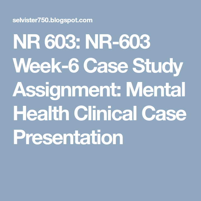 NR 603: NR-603 Week-6 Case Study Assignment: Mental Health