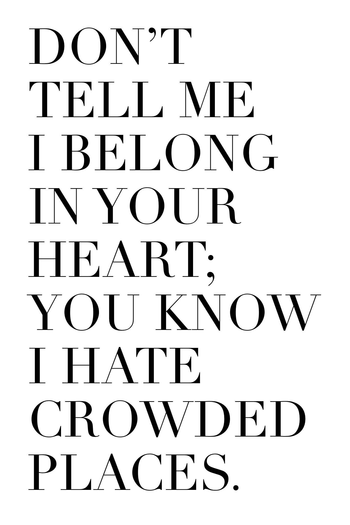 Dont Tell Me I Belong In Your Heart You Know I Hate Crowded Places
