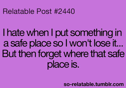 I hate when I put something in a safe place so I won't lose it ... But then forget where that safe place is.
