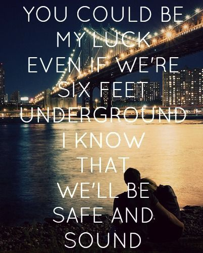 You Could Be My Luck Even If Were Six Feet Underground I Know That Well Be Safe And Sound Lovethatsong Safeandsound