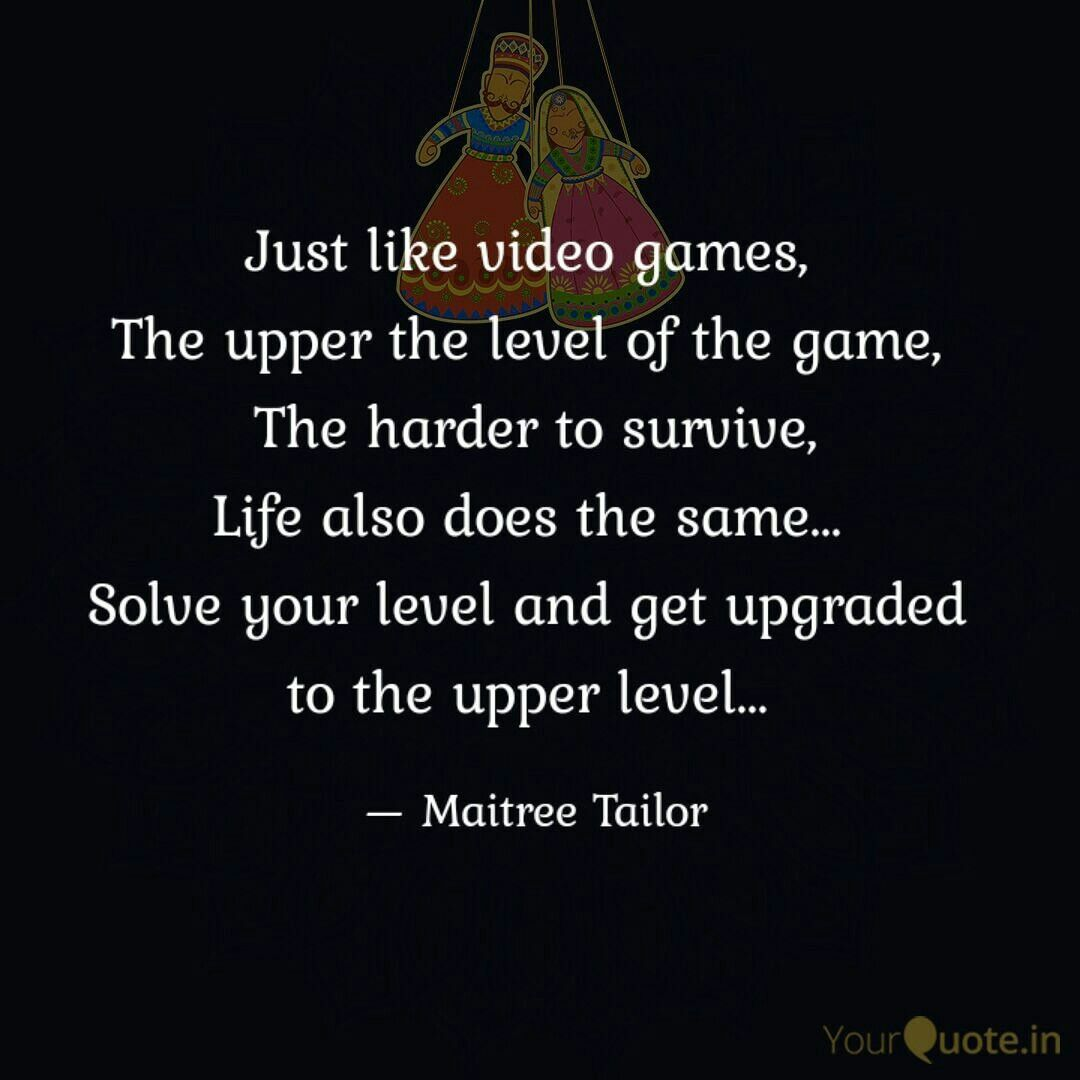 Just Like Video Games The Upper The Level Of The Game The Harder To Survive Life Also Does The Same S Best Motivational Quotes Uplifting Quotes Quotes