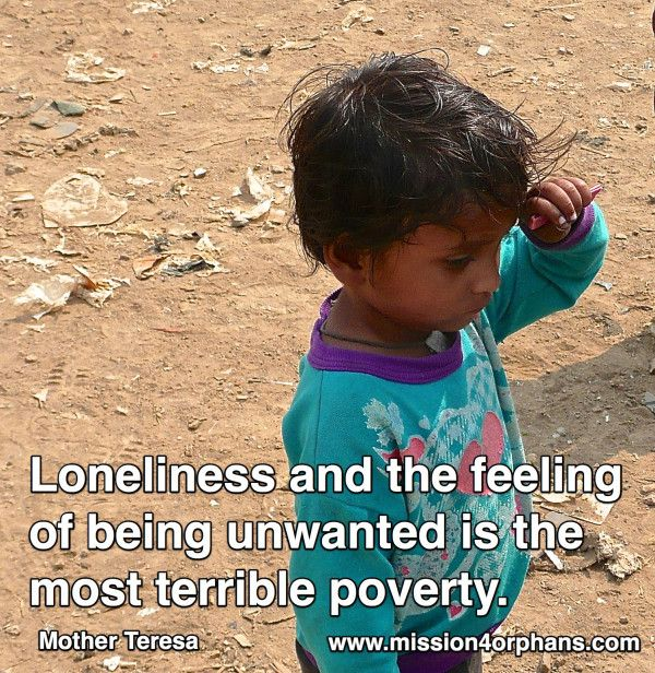 Loneliness & the feeling of being unwanted is the most terrible poverty  Mother Teresa