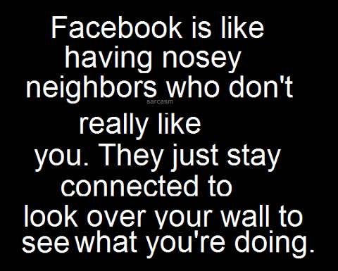 Facebook is like having nosy neighbors who don't really