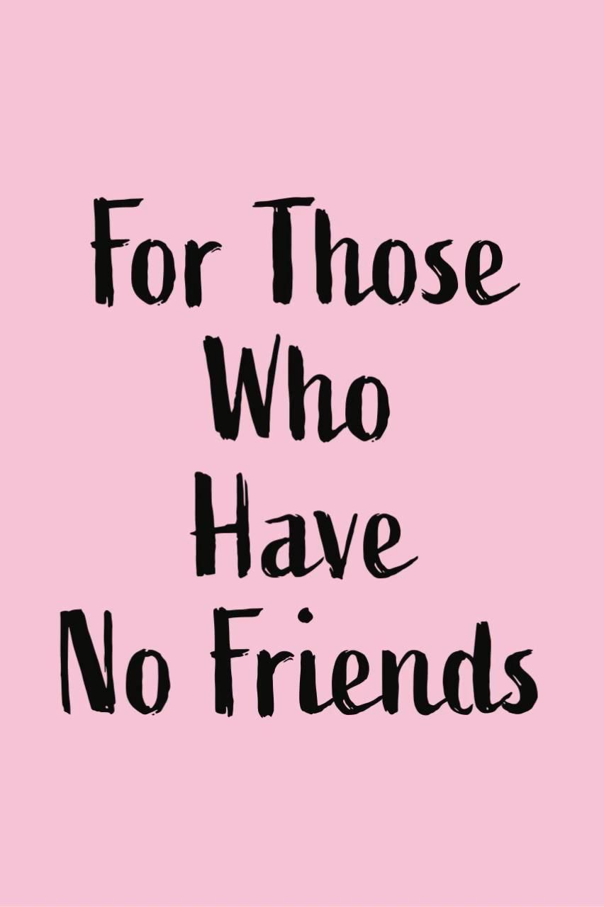 For Those Who Have No Friends