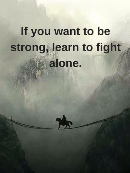 If You Want To Be Strong Learn To Fight Alone Quote Of The Day