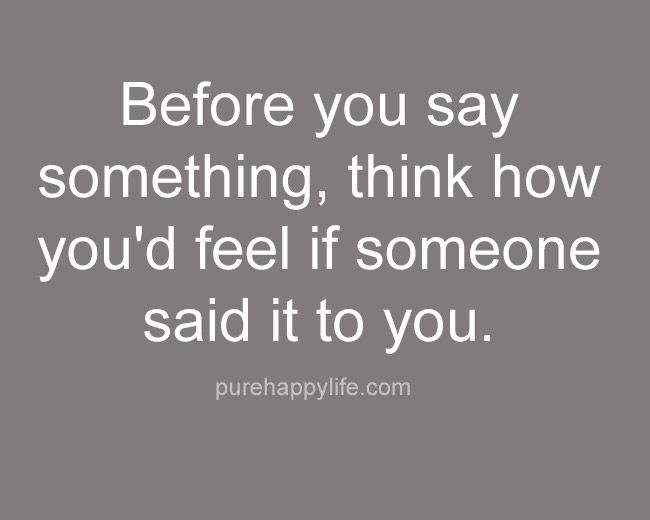 Wisdom Quotes Before You Say Something Think How Youd Feel