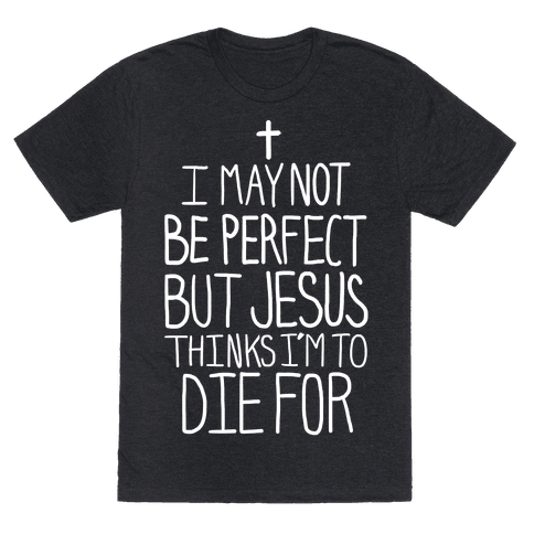 I May Not be Perfect but Jesus Thinks I'm to Die For. Tee