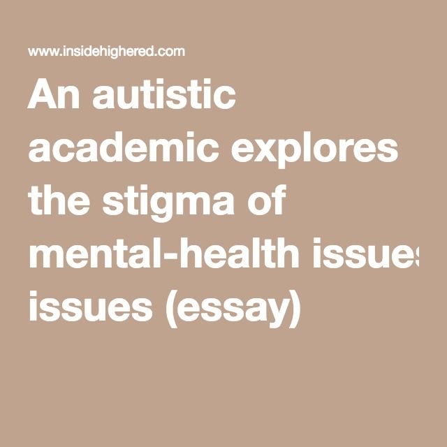 An Autistic Academic Explores The Stigma Of Mentalhealth Issues  An Autistic Academic Explores The Stigma Of Mentalhealth Issues Essay