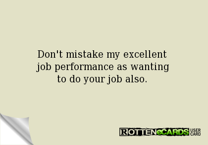 Don't mistake my excellent job performance as wanting to do your ...